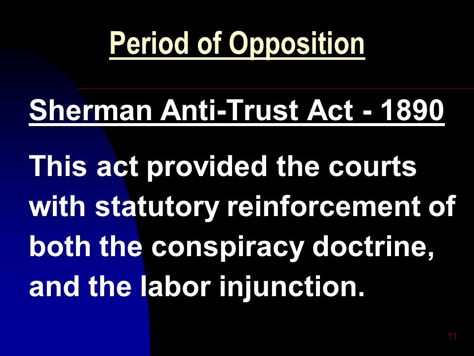 11 Period of Opposition Sherman Anti-Trust Act - 1890 This act provided the courts with statutory reinforcement of both the conspiracy doctrine, and t