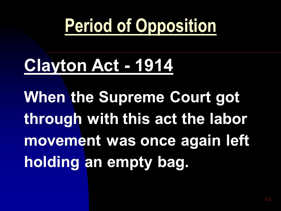 14 Period of Opposition Clayton Act - 1914 When the Supreme Court got through with this act the labor movement was once again left holding an empty ba