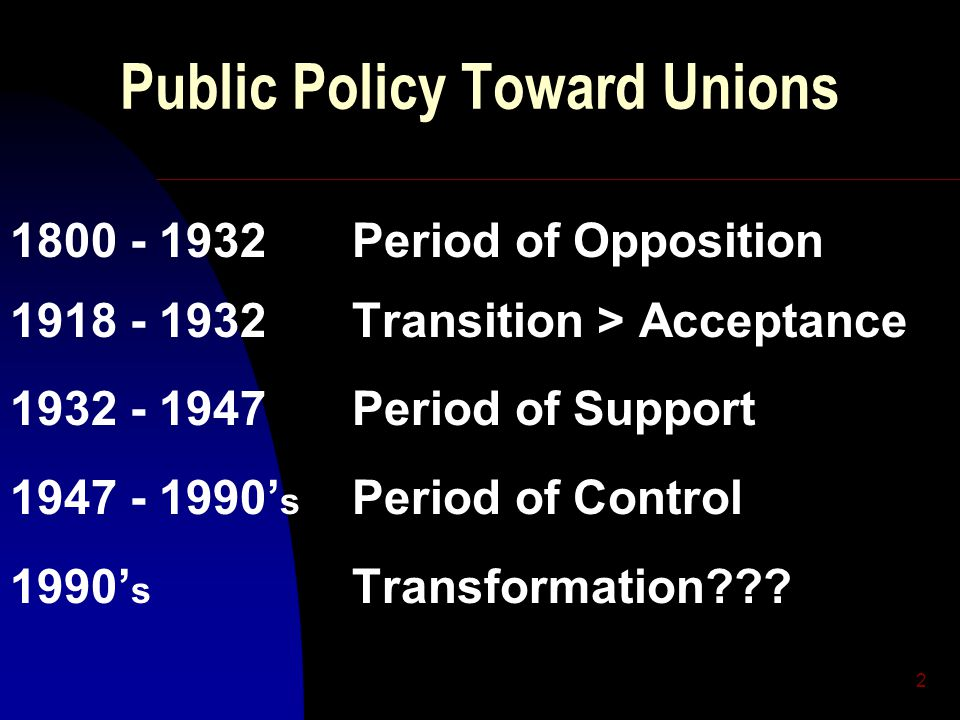2 Public Policy Toward Unions 1800 - 1932Period of Opposition 1918 - 1932Transition > Acceptance 1932 - 1947Period of Support 1947 - 1990' s Period of