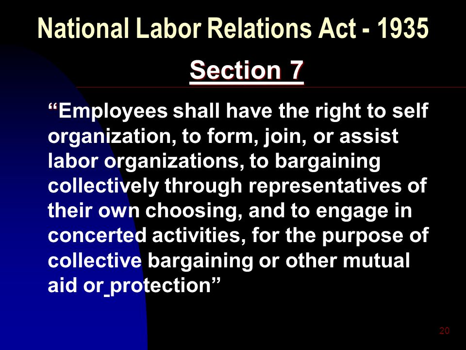 "20 National Labor Relations Act - 1935 Section 7 "" ""Employees shall have the right to self organization, to form, join, or assist labor organizations,"