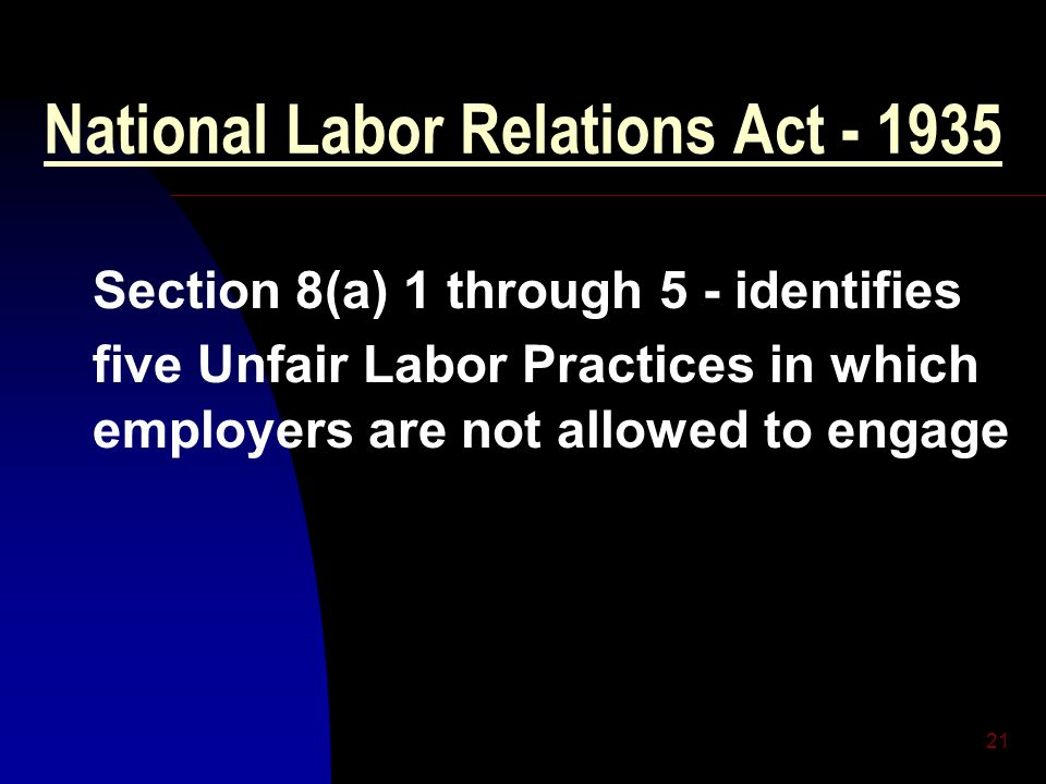 21 National Labor Relations Act - 1935 Section 8(a) 1 through 5 - identifies five Unfair Labor Practices in which employers are not allowed to engage