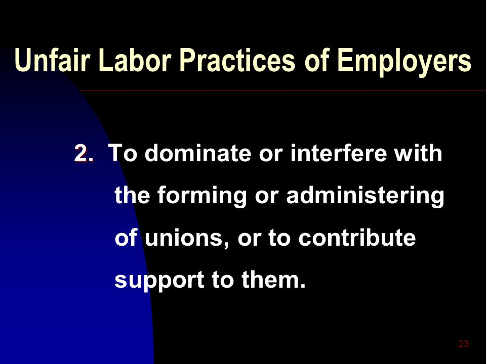 23 Unfair Labor Practices of Employers 2. 2. To dominate or interfere with the forming or administering of unions, or to contribute support to them.