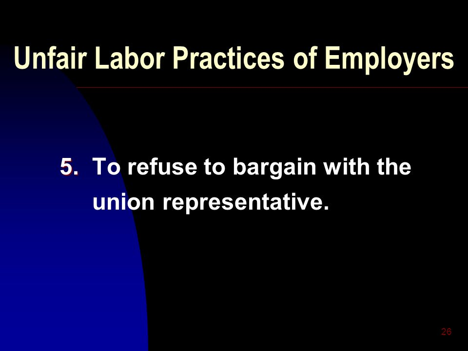 26 Unfair Labor Practices of Employers 5. 5. To refuse to bargain with the union representative.