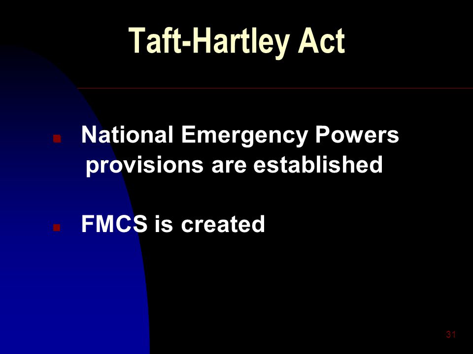 31 Taft-Hartley Act n n National Emergency Powers provisions are established n FMCS is created