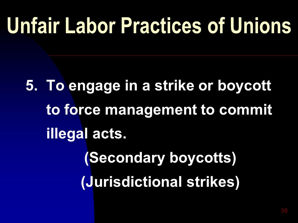 36 Unfair Labor Practices of Unions 5. To engage in a strike or boycott to force management to commit illegal acts. (Secondary boycotts) (Jurisdiction