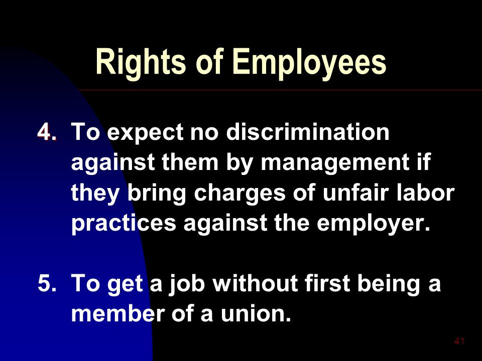 41 Rights of Employees 4. 4. To expect no discrimination against them by management if they bring charges of unfair labor practices against the employ