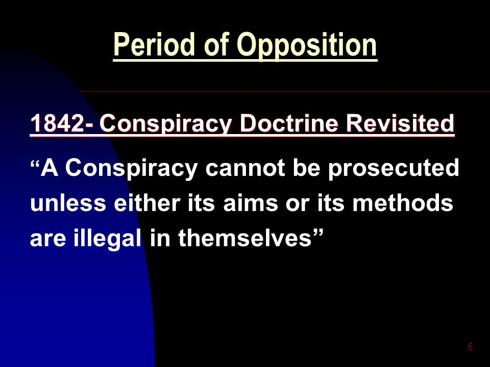 "5 Period of Opposition 1842- Conspiracy Doctrine Revisited "" A Conspiracy cannot be prosecuted unless either its aims or its methods are illegal in th"