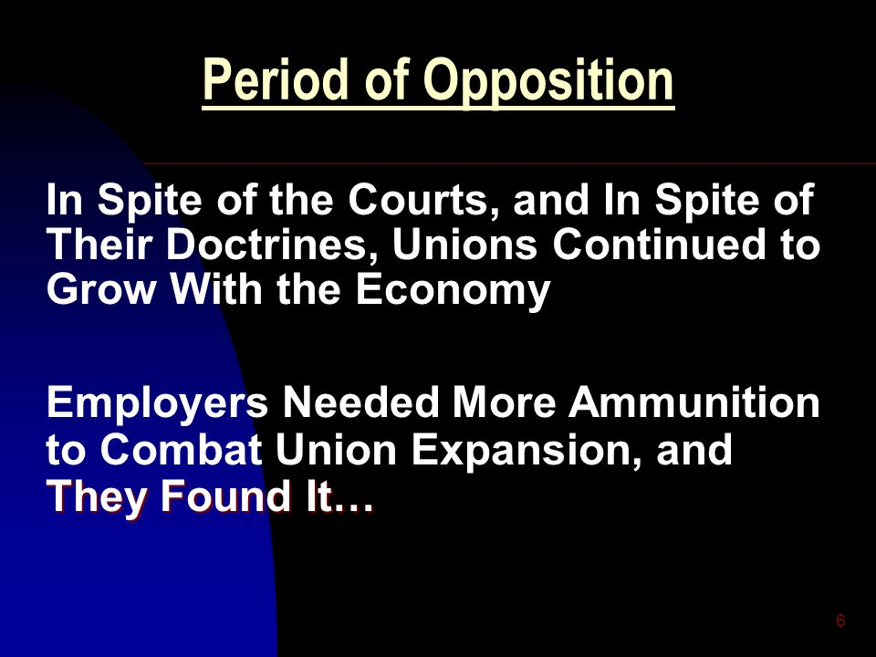 6 Period of Opposition In Spite of the Courts, and In Spite of Their Doctrines, Unions Continued to Grow With the Economy They Found It… Employers Nee