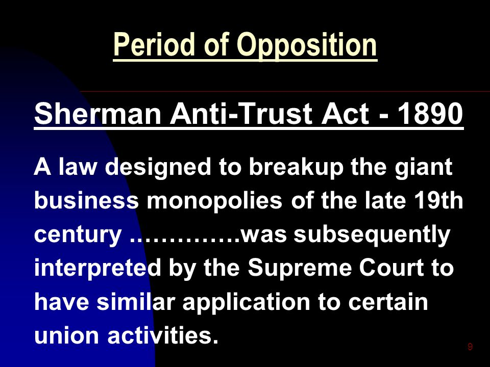 10 Period of Opposition Sherman Anti-Trust Act - 1890 The Supreme Court ruled that every contract, combination, or conspiracy in restraint of trade (is) Illegal, whether of business, farmers, or labor