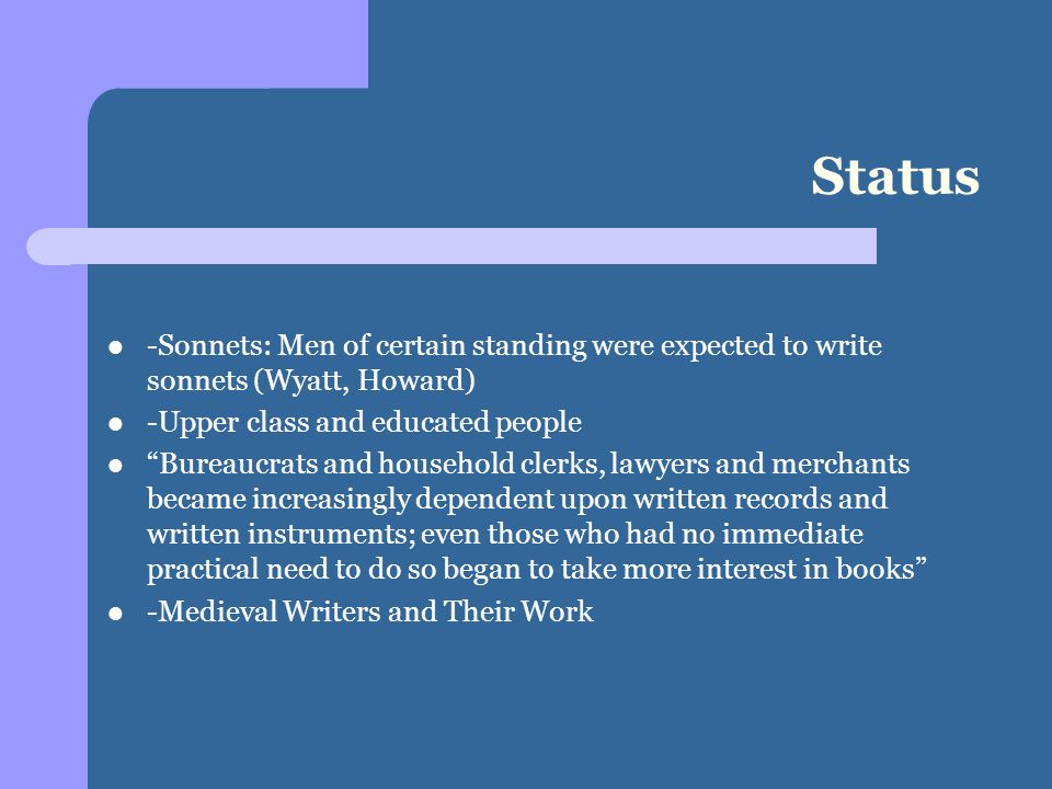Status -Sonnets: Men of certain standing were expected to write sonnets (Wyatt, Howard) -Upper class and educated people Bureaucrats and household clerks, lawyers and merchants became increasingly dependent upon written records and written instruments; even those who had no immediate practical need to do so began to take more interest in books -Medieval Writers and Their Work