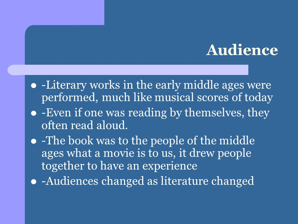 Audience -Literary works in the early middle ages were performed, much like musical scores of today -Even if one was reading by themselves, they often