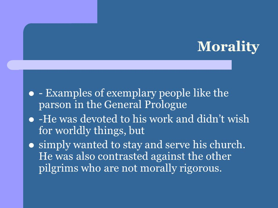 Morality - Examples of exemplary people like the parson in the General Prologue -He was devoted to his work and didn't wish for worldly things, but simply wanted to stay and serve his church.
