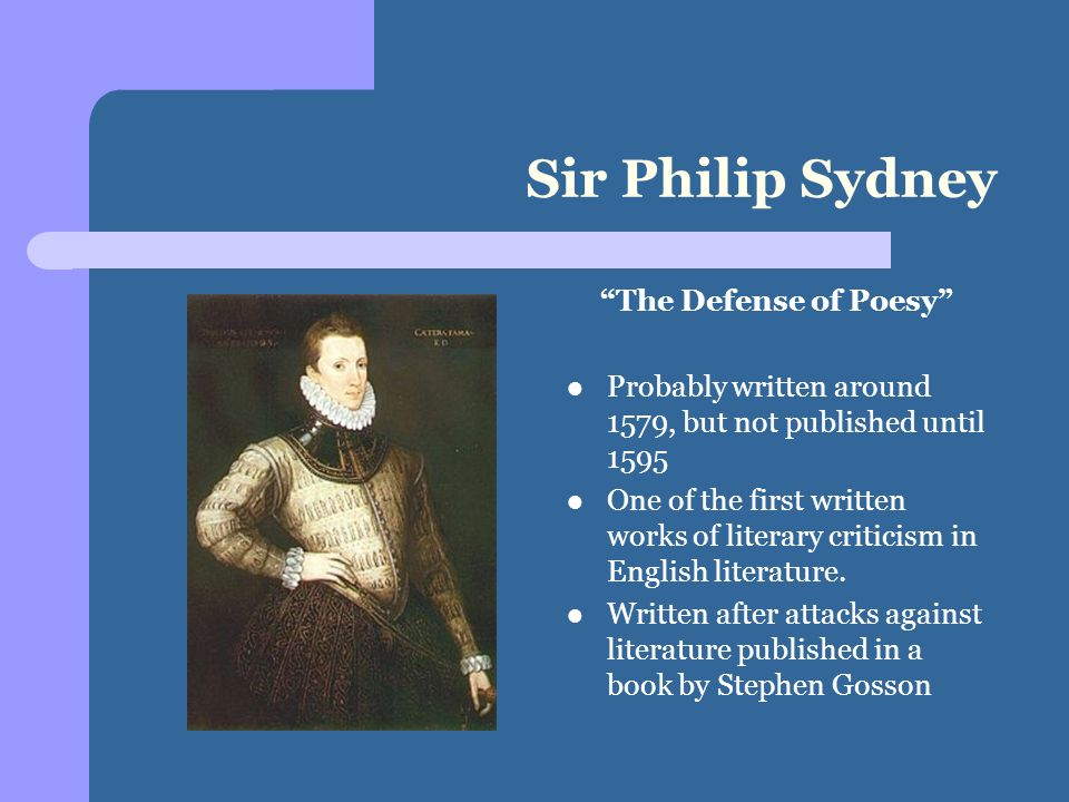 Sir Philip Sydney The Defense of Poesy Probably written around 1579, but not published until 1595 One of the first written works of literary criticism in English literature.