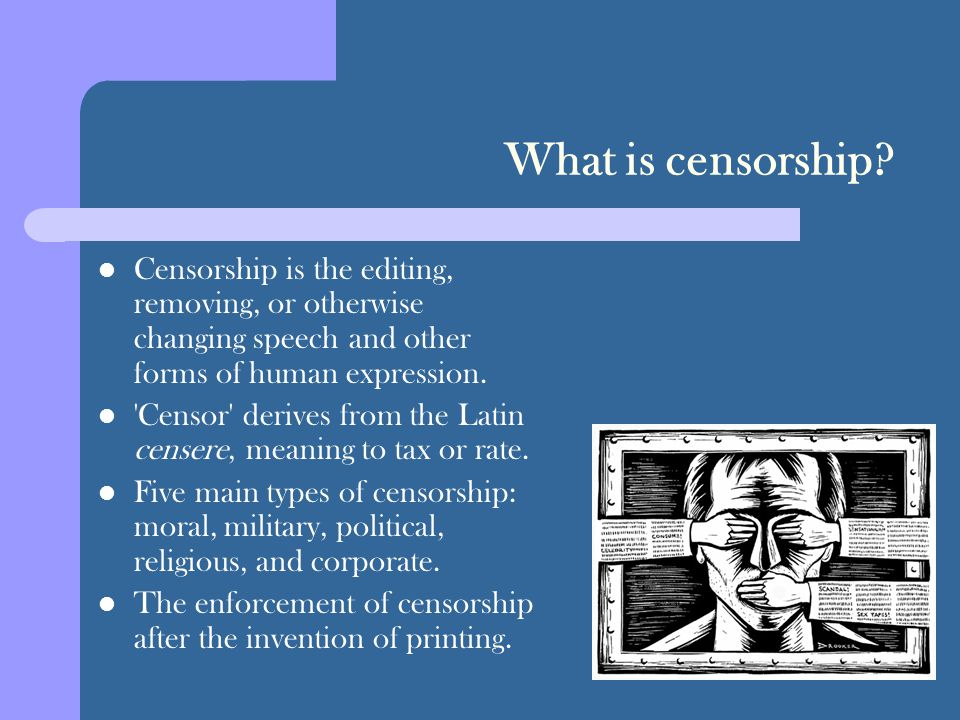 What is censorship? Censorship is the editing, removing, or otherwise changing speech and other forms of human expression. 'Censor' derives from the L