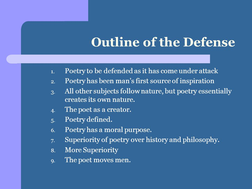 Outline of the Defense 1. Poetry to be defended as it has come under attack 2. Poetry has been man's first source of inspiration 3. All other subjects