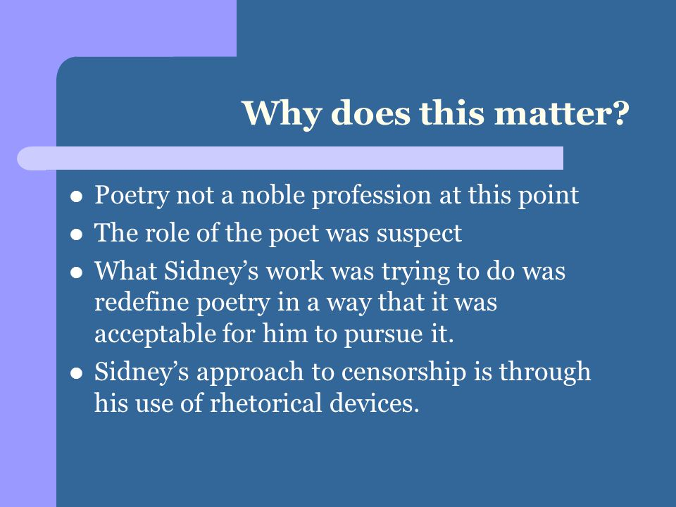 Why does this matter? Poetry not a noble profession at this point The role of the poet was suspect What Sidney's work was trying to do was redefine po