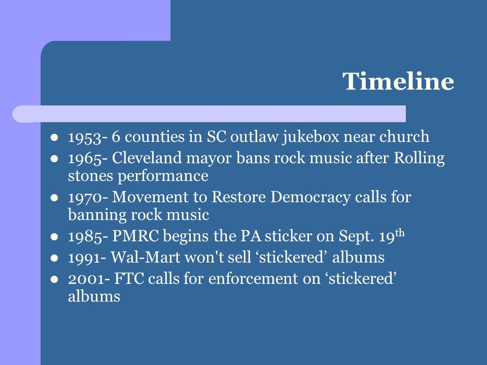 Timeline 1953- 6 counties in SC outlaw jukebox near church 1965- Cleveland mayor bans rock music after Rolling stones performance 1970- Movement to Restore Democracy calls for banning rock music 1985- PMRC begins the PA sticker on Sept.