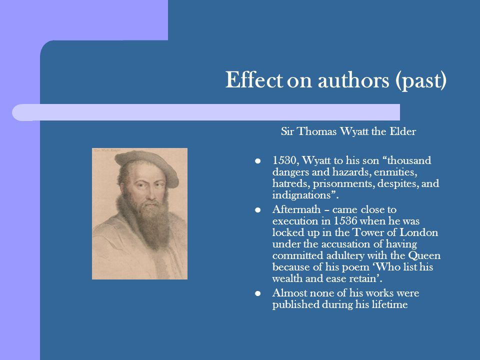 Effect on authors (past) Sir Thomas Wyatt the Elder 1530, Wyatt to his son thousand dangers and hazards, enmities, hatreds, prisonments, despites, and indignations .