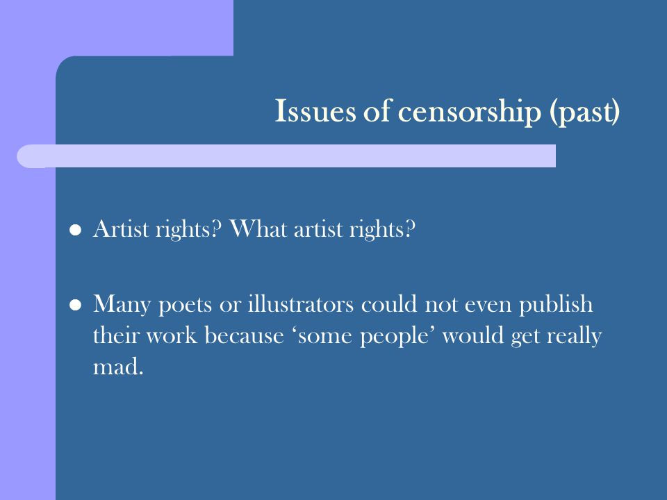 Issues of censorship (past) Artist rights? What artist rights? Many poets or illustrators could not even publish their work because 'some people' woul