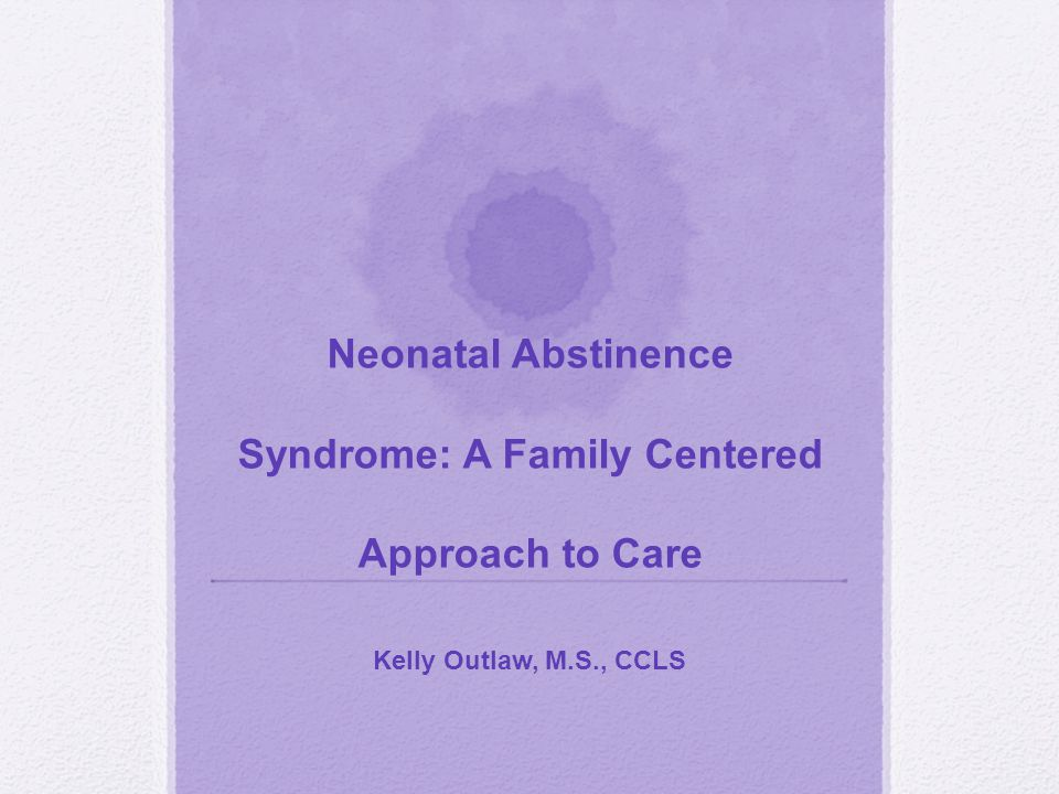 Neonatal Abstinence Syndrome: A Family Centered Approach to Care Kelly Outlaw, M.S., CCLS