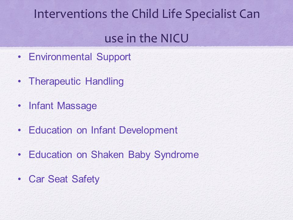 Interventions the Child Life Specialist Can use in the NICU Environmental Support Therapeutic Handling Infant Massage Education on Infant Development Education on Shaken Baby Syndrome Car Seat Safety