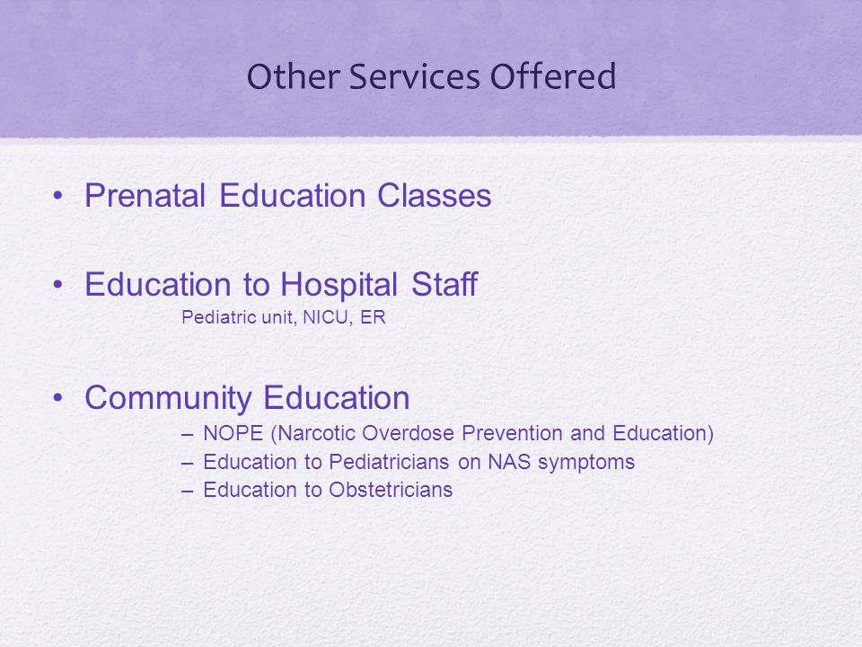 Other Services Offered Prenatal Education Classes Education to Hospital Staff Pediatric unit, NICU, ER Community Education –NOPE (Narcotic Overdose Prevention and Education) –Education to Pediatricians on NAS symptoms –Education to Obstetricians