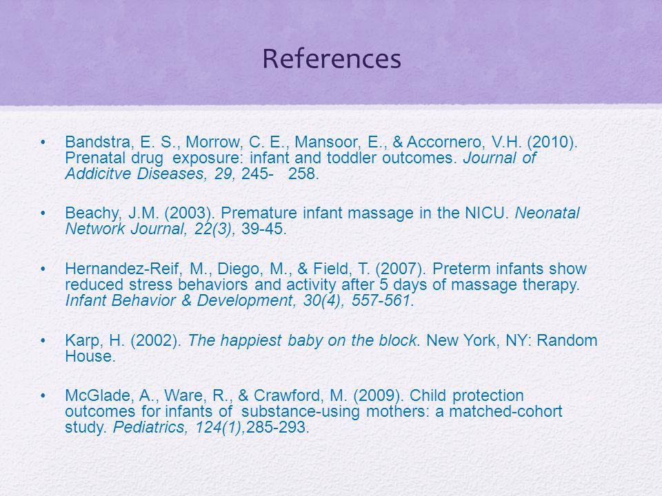 References Bandstra, E. S., Morrow, C. E., Mansoor, E., & Accornero, V.H. (2010). Prenatal drug exposure: infant and toddler outcomes. Journal of Addi