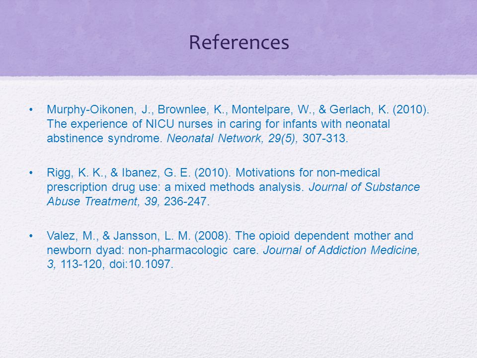 References Murphy-Oikonen, J., Brownlee, K., Montelpare, W., & Gerlach, K. (2010). The experience of NICU nurses in caring for infants with neonatal a
