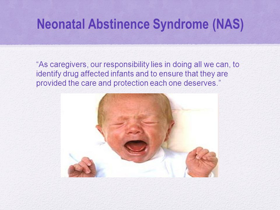 Neonatal Abstinence Syndrome (NAS) As caregivers, our responsibility lies in doing all we can, to identify drug affected infants and to ensure that they are provided the care and protection each one deserves.