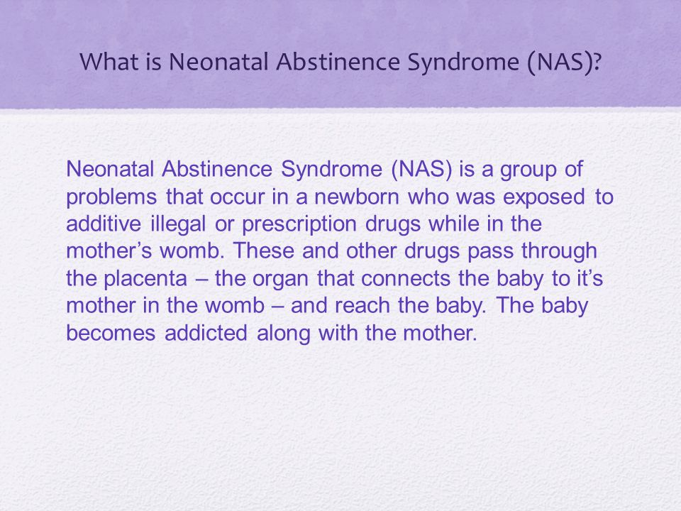 What is Neonatal Abstinence Syndrome (NAS)? Neonatal Abstinence Syndrome (NAS) is a group of problems that occur in a newborn who was exposed to addit