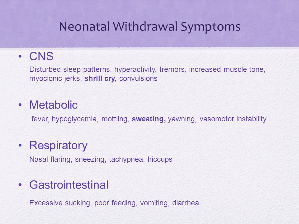 Neonatal Withdrawal Symptoms CNS Disturbed sleep patterns, hyperactivity, tremors, increased muscle tone, myoclonic jerks, shrill cry, convulsions Metabolic fever, hypoglycemia, mottling, sweating, yawning, vasomotor instability Respiratory Nasal flaring, sneezing, tachypnea, hiccups Gastrointestinal Excessive sucking, poor feeding, vomiting, diarrhea