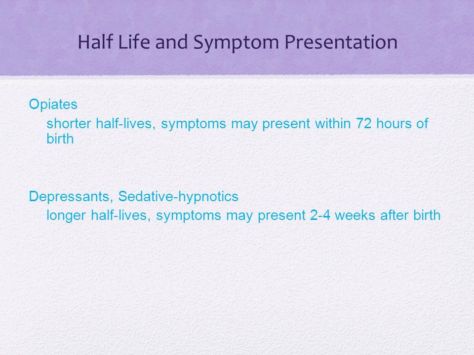 Half Life and Symptom Presentation Opiates shorter half-lives, symptoms may present within 72 hours of birth Depressants, Sedative-hypnotics longer ha