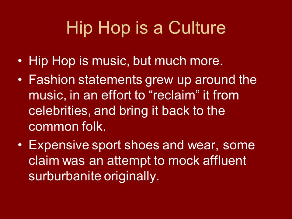 "Hip Hop is a Culture Hip Hop is music, but much more. Fashion statements grew up around the music, in an effort to ""reclaim"" it from celebrities, and"