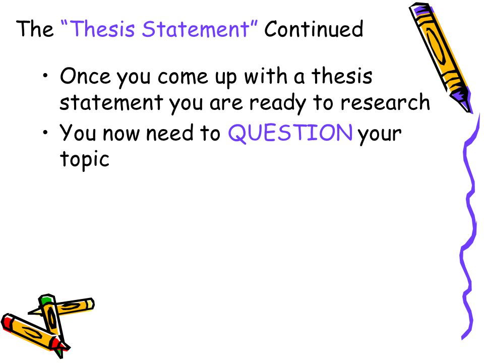 """The """"Thesis Statement"""" Continued Once you come up with a thesis statement you are ready to research You now need to QUESTION your topic"""