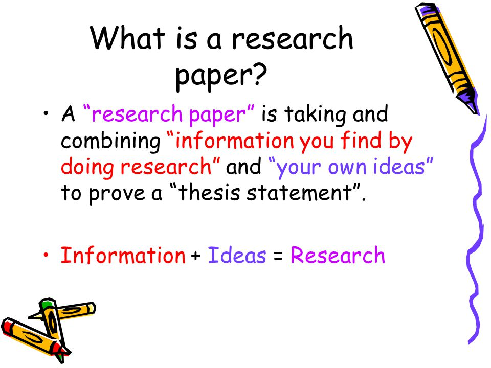 """What is a research paper? A """"research paper"""" is taking and combining """"information you find by doing research"""" and """"your own ideas"""" to prove a """"thesis"""