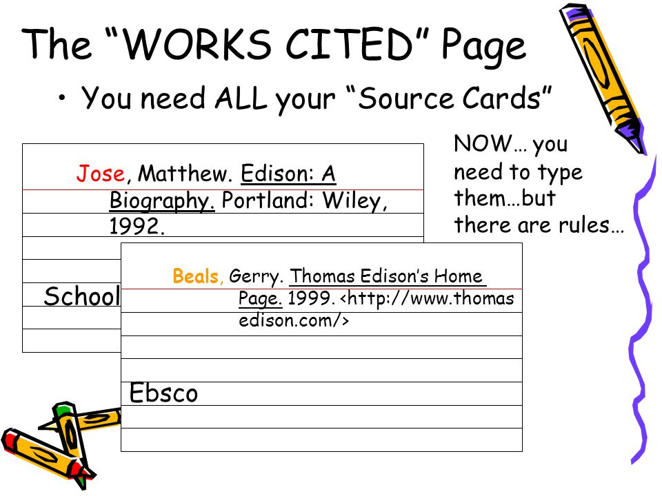 """You need ALL your """"Source Cards"""" NOW… you need to type them…but there are rules… The """"WORKS CITED"""" Page Jose, Matthew. Edison: A Biography. Portland:"""