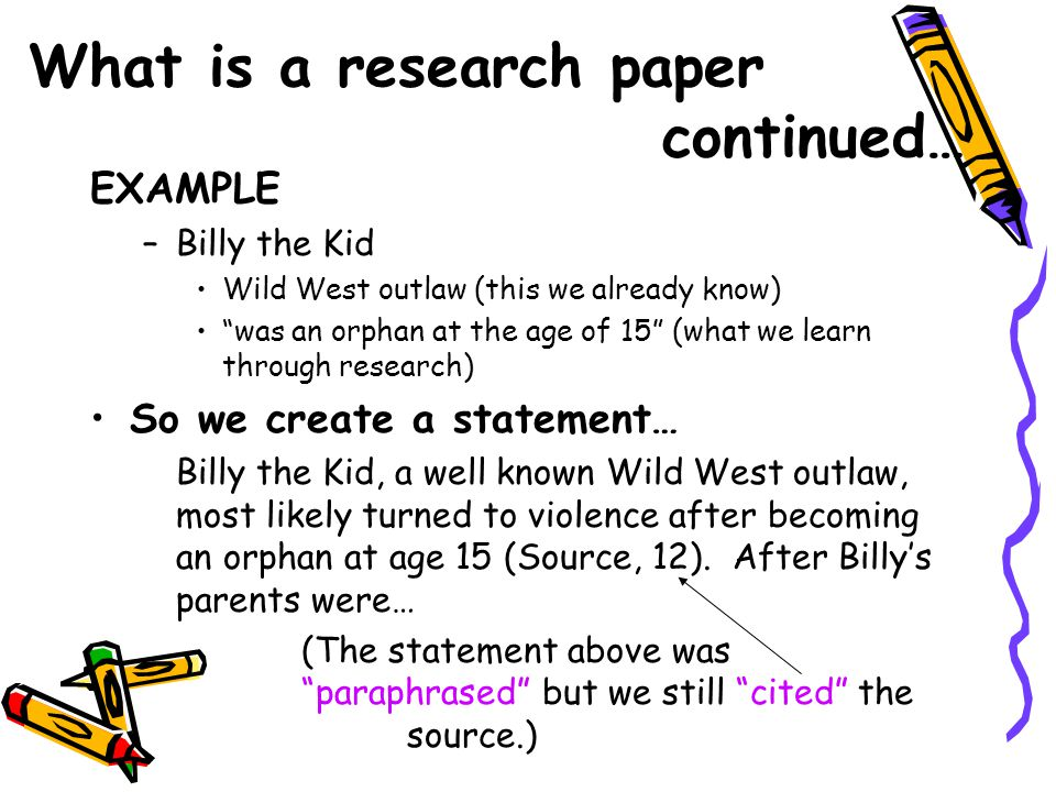 """What is a research paper continued… EXAMPLE –Billy the Kid Wild West outlaw (this we already know) """"was an orphan at the age of 15"""" (what we learn thr"""