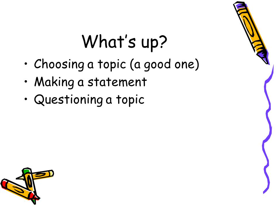 What's up? Choosing a topic (a good one) Making a statement Questioning a topic