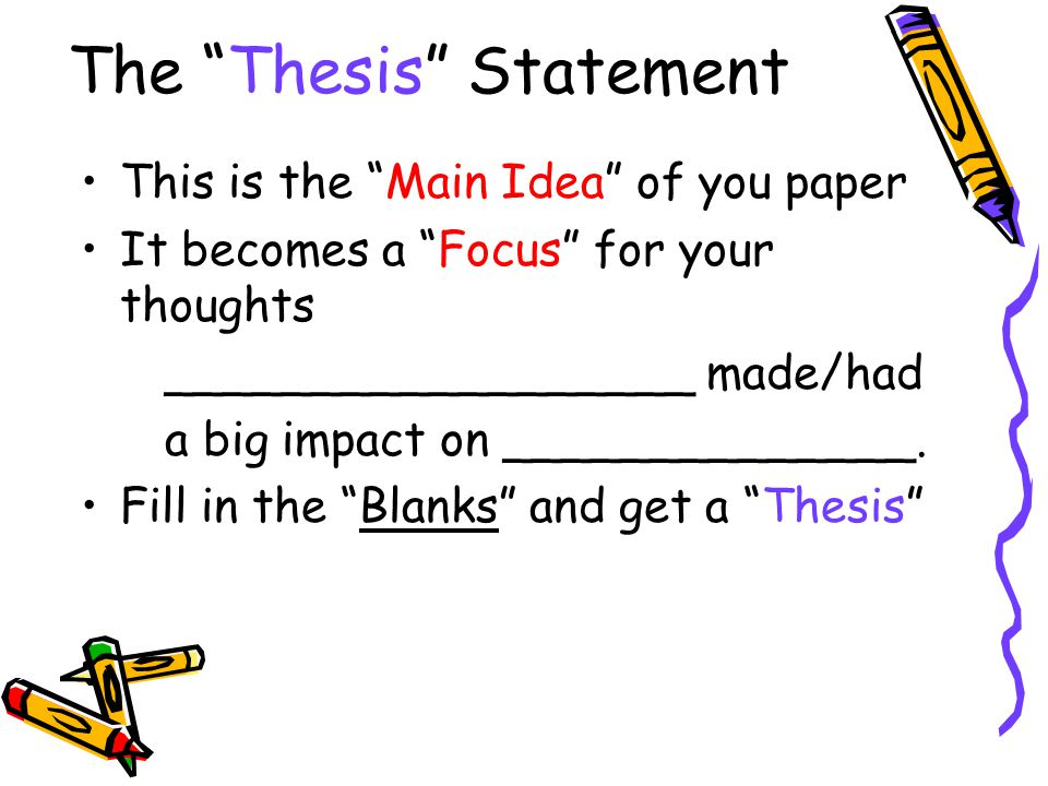 """The """"Thesis"""" Statement This is the """"Main Idea"""" of you paper It becomes a """"Focus"""" for your thoughts __________________ made/had a big impact on _______"""