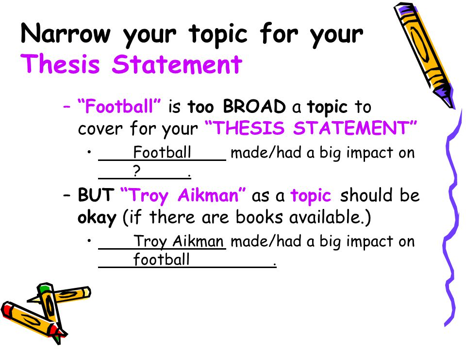 """Narrow your topic for your Thesis Statement –""""Football"""" is too BROAD a topic to cover for your """"THESIS STATEMENT"""" Football made/had a big impact on ?."""