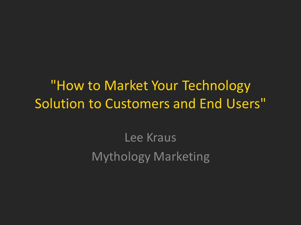 How to Market Your Technology Solution to Customers and End Users Lee Kraus Mythology Marketing