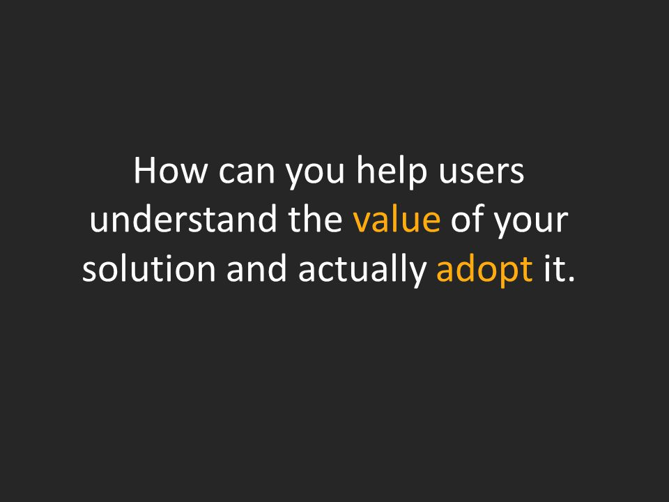 How can you help users understand the value of your solution and actually adopt it.