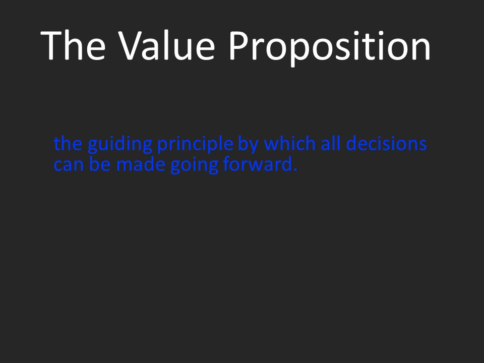 The Value Proposition the guiding principle by which all decisions can be made going forward.