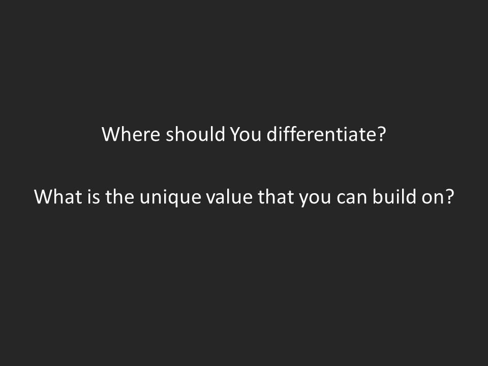 Where should You differentiate? What is the unique value that you can build on?