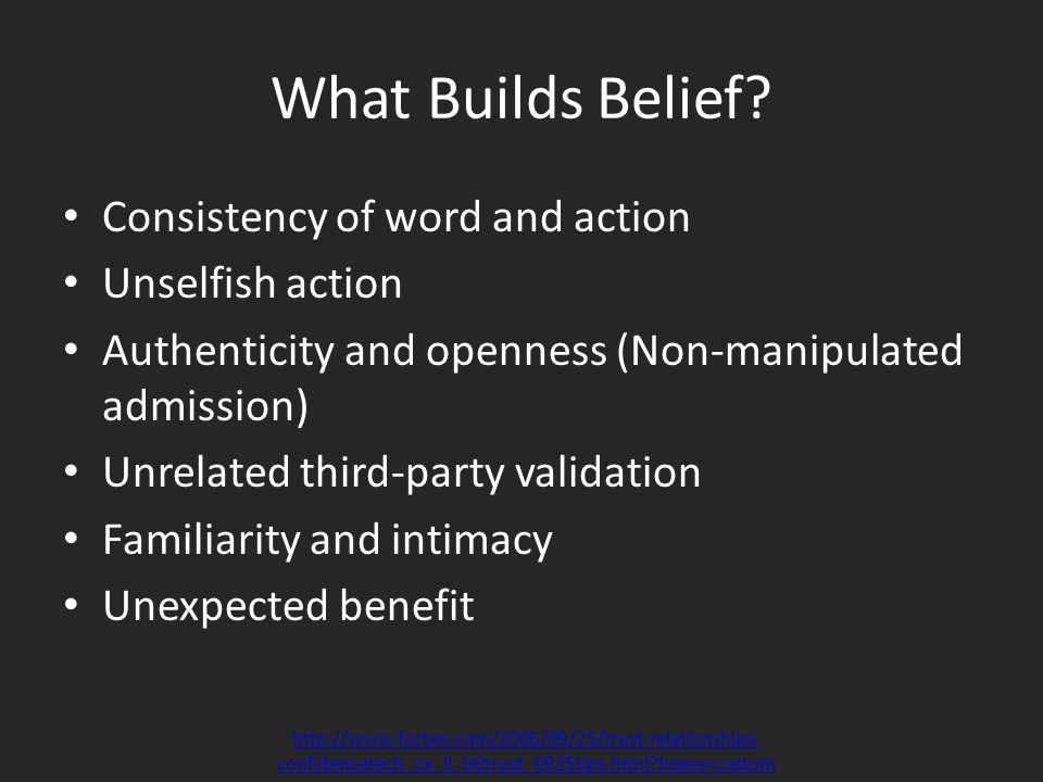 What Builds Belief? Consistency of word and action Unselfish action Authenticity and openness (Non-manipulated admission) Unrelated third-party valida