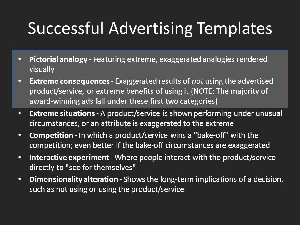 Successful Advertising Templates Pictorial analogy - Featuring extreme, exaggerated analogies rendered visually Extreme consequences - Exaggerated results of not using the advertised product/service, or extreme benefits of using it (NOTE: The majority of award-winning ads fall under these first two categories) Extreme situations - A product/service is shown performing under unusual circumstances, or an attribute is exaggerated to the extreme Competition - In which a product/service wins a bake-off with the competition; even better if the bake-off circumstances are exaggerated Interactive experiment - Where people interact with the product/service directly to see for themselves Dimensionality alteration - Shows the long-term implications of a decision, such as not using or using the product/service