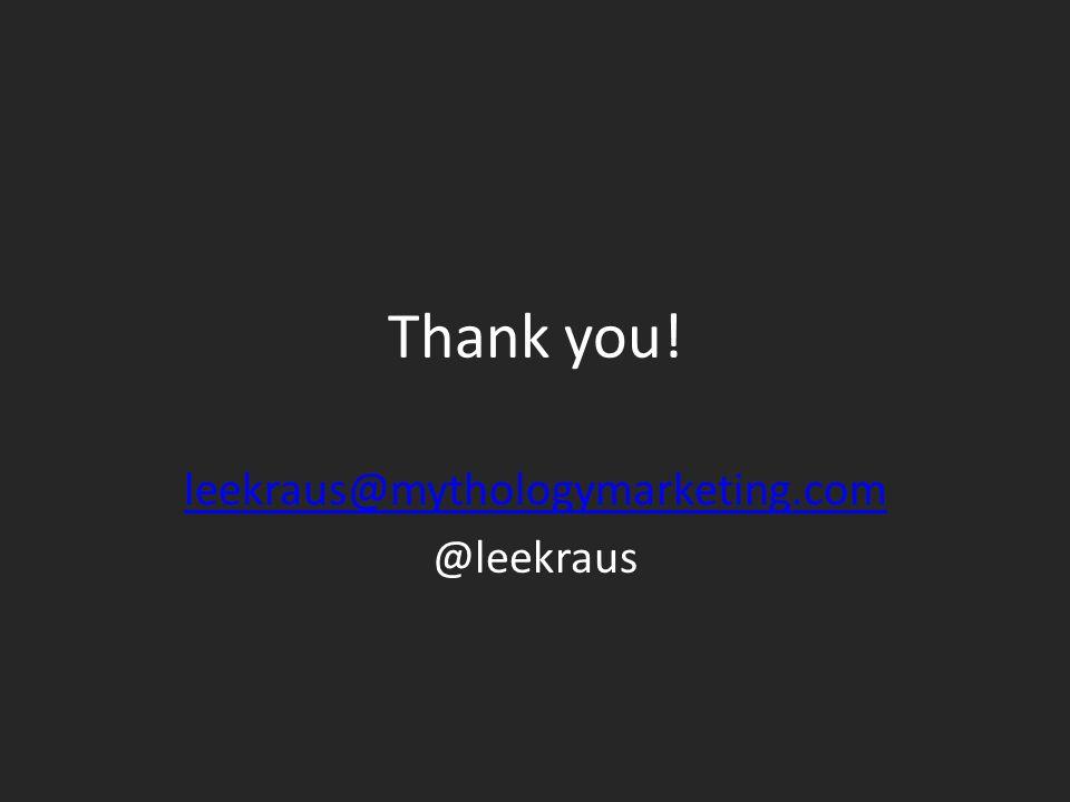 Thank you! leekraus@mythologymarketing.com @leekraus