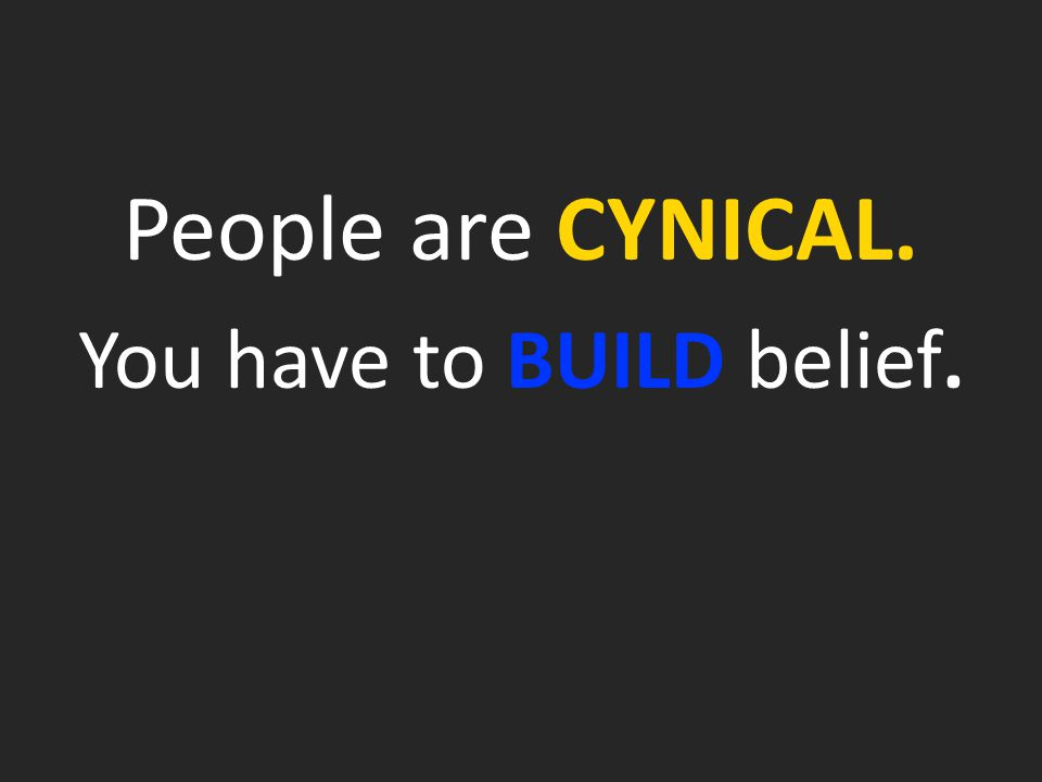People are CYNICAL. You have to BUILD belief.