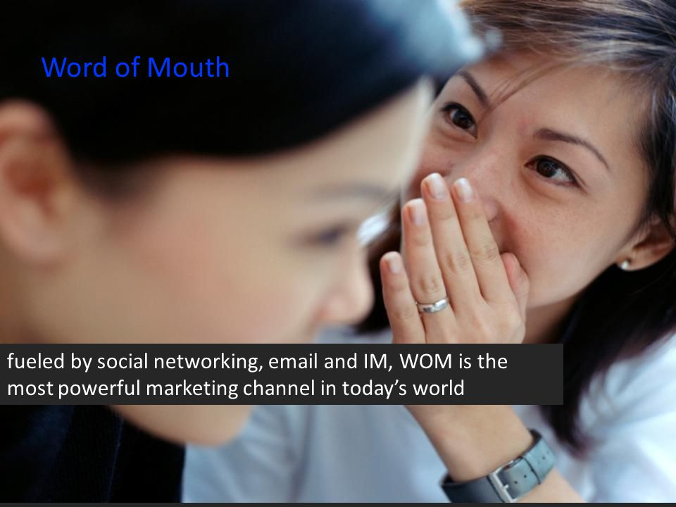 Word of Mouth fueled by social networking, email and IM, WOM is the most powerful marketing channel in today's world