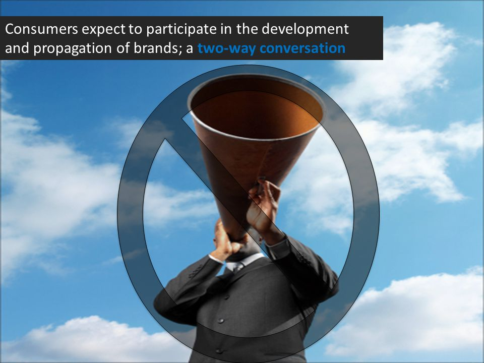 Consumers expect to participate in the development and propagation of brands; a two-way conversation
